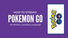 how to stream pokemon go to twitch layouts and facecam fixed