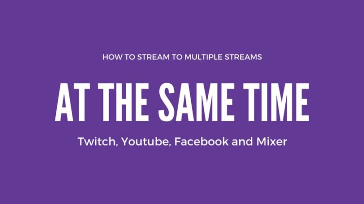 How to Stream to Twitch, YouTube, Facebook and Mixer at the same time