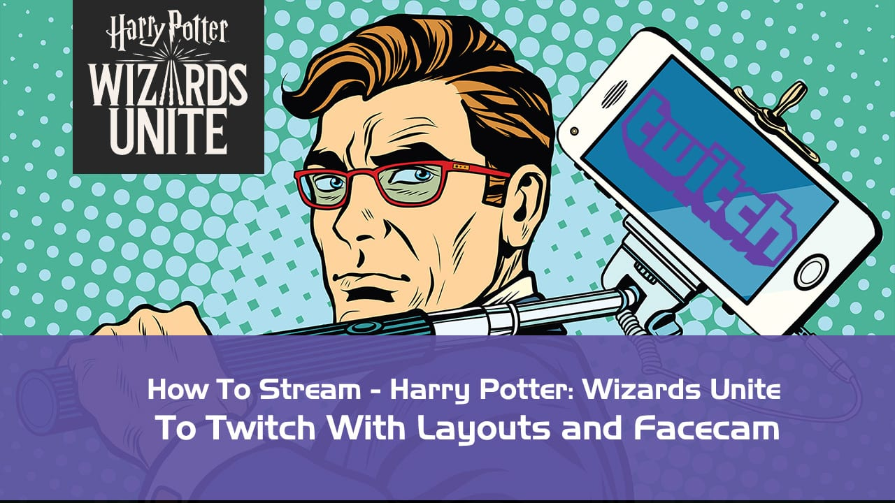 How to Stream - Harry Potter: Wizards Unite to Twitch With Layouts and Facecam 1
